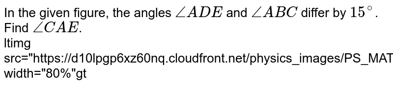 """In the given figure, the angles `angleADE` and `angleABC` differ by `15^(@)`. Find `angleCAE`. <br> ltimg src=""""https://d10lpgp6xz60nq.cloudfront.net/physics_images/PS_MATH_IX_C12_E06_005_Q01.png"""" width=""""80%""""gt"""
