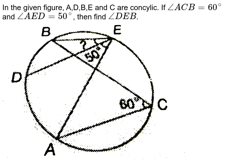 """In the given figure, A,D,B,E and C are concylic. If `angleACB=60^(@)` and `angleAED=50^(@)`, then find `angleDEB`. <br> <img src=""""https://d10lpgp6xz60nq.cloudfront.net/physics_images/PS_MATH_IX_C12_E06_007_Q01.png"""" width=""""80%"""">"""