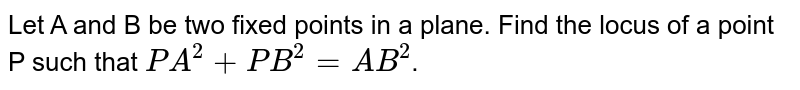 Let A and B be two fixed points in a plane. Find the locus of a point P such that `PA^(2) + PB^(2) = AB^(2)`.