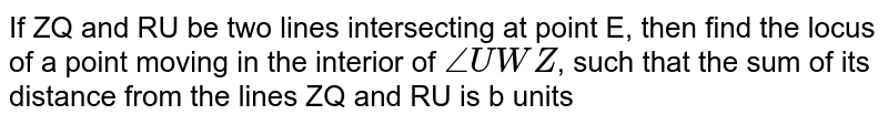 If ZQ and RU be two lines intersecting at point E, then find the locus of a point moving in the interior of `/_ UWZ`, such that the sum of its distance from the lines ZQ and RU is b units