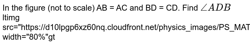 """In the figure (not to scale) AB = AC and BD = CD. Find `/_ ADB` <br> ltimg src=""""https://d10lpgp6xz60nq.cloudfront.net/physics_images/PS_MATH_IX_C15_E05_003_Q01.png"""" width=""""80%""""gt"""