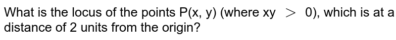 What is the locus of the points P(x, y) (where xy `gt` 0), which is at a distance of 2 units from the origin?