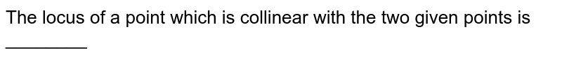 The locus of a point which is collinear with the two given points is ________