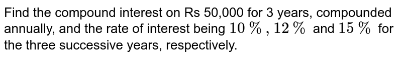 Find the compound interest on Rs 50,000 for 3 years, compounded annually, and the rate of interest being `10%, 12%` and `15%` for the three successive years, respectively.
