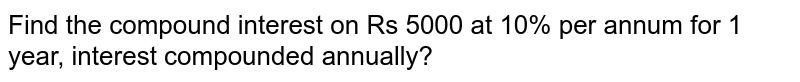 Find the compound interest on Rs 5000 at 10% per annum for 1 year, interest compounded annually?