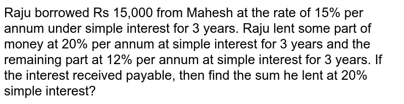 Raju borrowed Rs 15,000 from Mahesh at the rate of 15% per annum under simple interest for 3 years. Raju lent some part of money at 20% per annum at simple interest for 3 years and the remaining part at 12% per annum at simple interest for 3 years. If the interest received payable, then find the sum he lent at 20% simple interest?