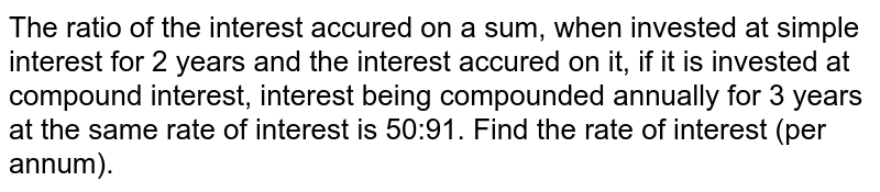 The ratio of the interest accured on a sum, when invested at simple interest for 2 years and the interest accured on it, if it is invested at compound interest, interest being compounded annually for 3 years at the same rate of interest is 50:91. Find the rate of interest (per annum).