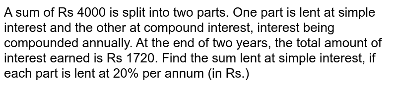 A sum of Rs 4000 is split into two parts. One part is lent at simple interest and the other at compound interest, interest being compounded annually. At the end of two years, the total amount of interest earned is Rs 1720. Find the sum lent at simple interest, if each part is lent at 20% per annum (in Rs.)