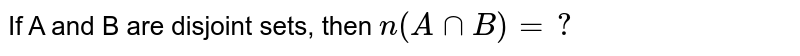 If A and B are disjoint , then `n(A cap B)`=________.