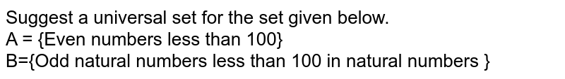 Suggest a universal set for the set given below.  <br> A = {Even numbers less than 100}  <br> B={Odd natural numbers less than 100 in natural numbers }