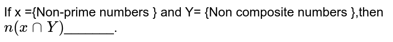 If x ={Non-prime numbers } and Y= {Non composite numbers },then `n(x cap Y)`_______.