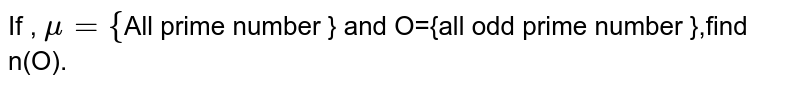 If , `mu={`All prime number } and O={all odd prime number },find n(O).