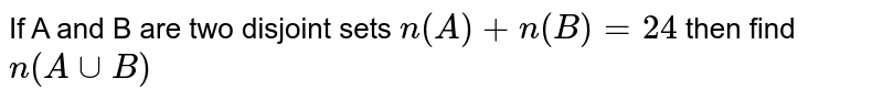 If A and B are two disjoint sets `n(A)+n(B)=24` then find `n(A cup B)`