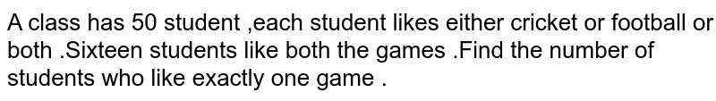 A class has 50 student ,each student likes either cricket or football or both .Sixteen students like both the games .Find the number of students who like exactly one game .