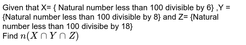 Given that X= { Natural number less than 100 divisible by 6} ,Y ={Natural number less than 100 divisible by 8} and Z= {Natural number less than 100 divisibe by 18} <br> Find `n(X cap Y cap Z)`
