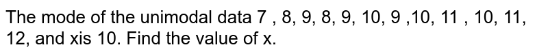 The mode of the unimodal data 7 , 8, 9, 8, 9, 10, 9 ,10, 11 , 10, 11, 12, and xis 10. Find the value of x.