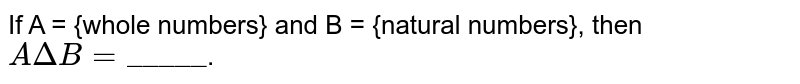 """If A = {whole numbers} and B = {natural numbers}, then `A DeltaB = """"_____""""`."""