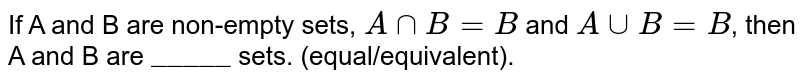 """If A and B are non-empty sets, `A nn B = B`  and `A uu B = B`, then A and B are `""""_____""""` sets. (equal/equivalent)."""