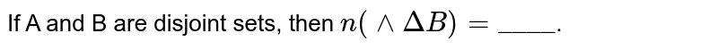 """If A and B are disjoint sets, then `n (^^DeltaB) = """"____""""`."""