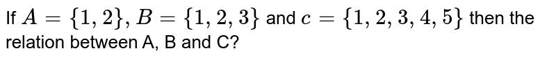 If `A = {1,2}, B = {1,2,3}` and `c = {1,2,3,4,5}` then the relation between A, B and C?
