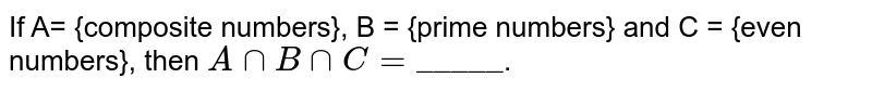 """If A= {composite numbers}, B = {prime numbers} and C = {even numbers}, then `A nn B nn C = """"_____""""`."""