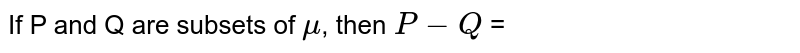 If P and Q are subsets of `mu`, then `P - Q` =