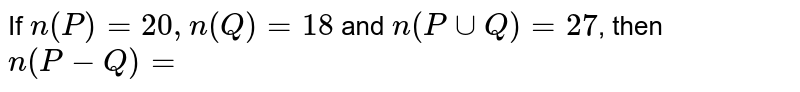If `n(P) = 20, n(Q) = 18` and `n(Puu Q) = 27`, then  `n(P - Q) = `
