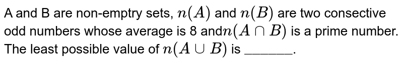 """A and B are non-emptry sets, `n(A)` and `n(B)` are two consective odd numbers whose average is 8 and`n(A nnB)` is a prime number.  <br> The least possible value of `n(A uu B)` is `""""______""""`."""