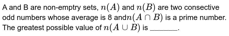 """A and B are non-emptry sets, `n(A)` and `n(B)` are two consective odd numbers whose average is 8 and`n(A nnB)` is a prime number.  <br>  The greatest possible value of `n(A uu B)` is `""""______""""`."""