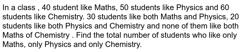 In a class , 40 student like Maths, 50 students like Physics and 60 students like Chemistry. 30 students  like both Maths and Physics, 20 students like both Physics and Chemistry and none of them like both Maths of Chemistry . Find the total number of students  who like only Maths, only Physics and only Chemistry.
