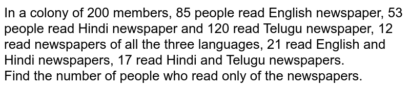 In a colony of 200 members, 85 people read English newspaper, 53 people read Hindi newspaper and 120 read Telugu newspaper, 12 read newspapers of all the three languages, 21 read English and Hindi newspapers, 17 read Hindi and Telugu newspapers. <br> Find the number of people who read only of the newspapers.