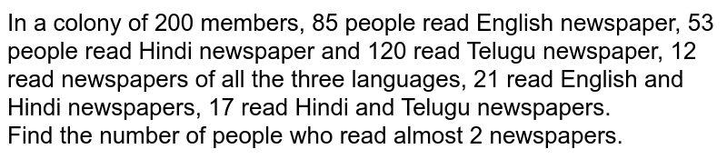 In a colony of 200 members, 85 people read English newspaper, 53 people read Hindi newspaper and 120 read Telugu newspaper, 12 read newspapers of all the three languages, 21 read English and Hindi newspapers, 17 read Hindi and Telugu newspapers. <br> Find the number of people who read almost 2 newspapers.