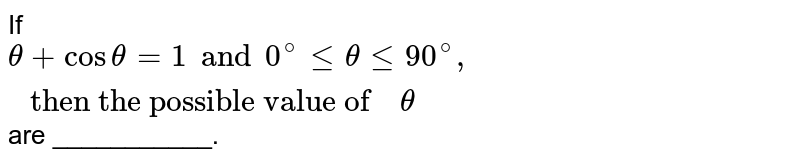 """If `theta +costheta=1 and 0^(@)lethetale90^(@), """" then the possible value of  """" theta` are ___________."""