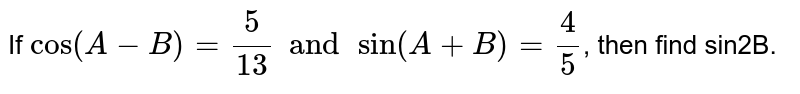 If `cos(A-B)=(5)/(13) and sin(A+B)=(4)/(5)`, then find sin2B.