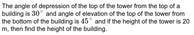 The angle of depression of the top of the tower from the top of a building is `30^(@)` and angle of elevation of the top of the tower from the bottom of the building is `45^(@)` and if the height of the tower is 20 m, then find the height of the building.