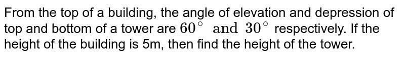 From the top of a building, the angle of elevation and depression of top and bottom of a tower are `60^(@) and 30^(@)` respectively. If the height of the building is 5m, then find the height of the tower.