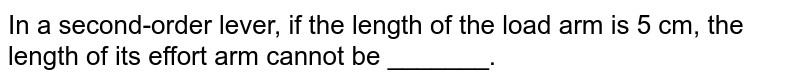 In a second-order lever, if the length of the load arm is 5 cm, the length of its effort arm cannot be _______.