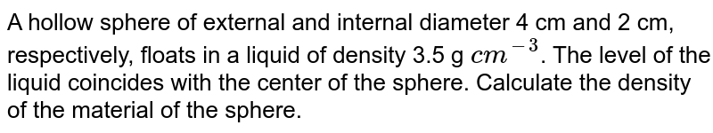 A hollow sphere of external and internal diameter 4 cm and 2 cm, respectively, floats in a liquid of density 3.5 g `cm^(-3)`. The level of the liquid coincides with the sphere. Calculate the density of the material of the sphere.
