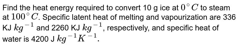 Find the heat energy required to convert 10 g ice at `0^(@)C` to steam at `100^(@)C`. Specific latent heat of melting and vapourization are 336 KJ `kg^(-1)` and 2260 KJ `kg^(-1)`, respectively, and specific heat of water is 4200 J `kg^(-1)K^(-1).`