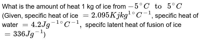 """What is the amount of heat 1 kg of ice from `-5^(@)C"""" to """"5^(@)C` (Given, specific heat of ice `=2.095 Kj kg^(1)""""""""^(@)C^(-1)`, specific heat of water `=4.2 J g^(-1)""""""""^(@)C^(-1),` specifc latent heat of fusion of ice `=336 J g^(-1)`)"""