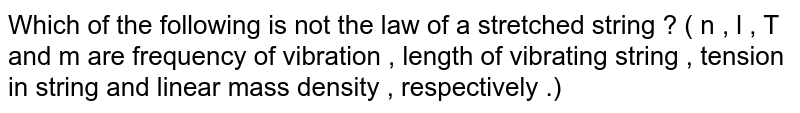 Which of the following is not the law of a stretched string ? ( n , l , T and m are frequency of vibration , length of vibrating string , tension in string and linear mass density , respectively .)