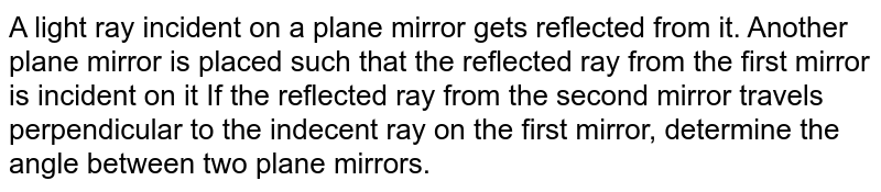 A light ray incident on a  plane mirror  gets reflected from  it. Another plane mirror is placed such  that the  reflected ray from the first mirror is incident on it If the  reflected ray from the  second mirror travels perpendicular to the  indecent ray on the first mirror,  determine the angle between two plane mirrors.