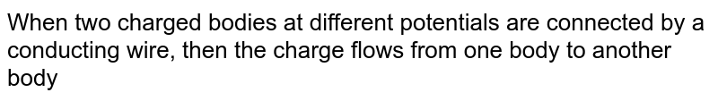 When two charged bodies at different potentials are connected by a conducting wire, then  the charge flows from  one body to another body