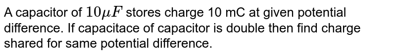 A capacitor of `10 muF` stores charge 10 mC at given potential difference. If capacitace of capacitor is double then find charge shared for same potential   difference.