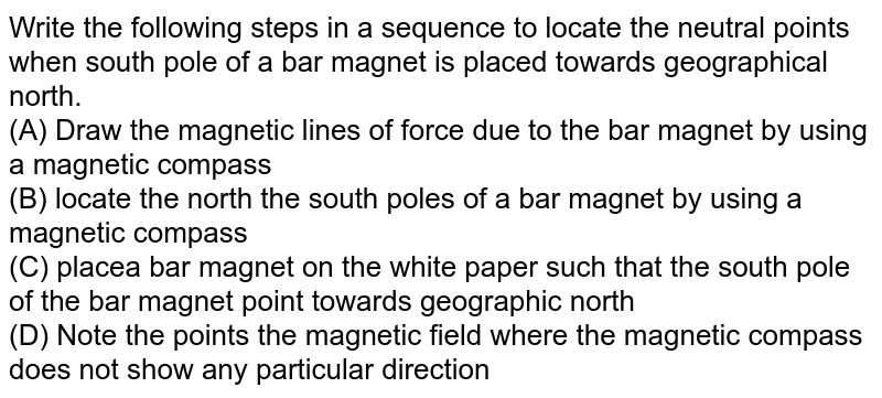 Write the following steps in a sequence to locate the neutral points when south pole of a bar magnet is placed towards geographical north. <br> (A) Draw the magnetic lines of force due to the bar magnet by using a magnetic compass <br> (B) locate the north the south poles of a bar magnet by using a magnetic compass <br> (C) placea bar magnet on the white paper such that the south pole of the bar magnet point towards geographic north <br> (D) Note the points the magnetic field where the magnetic compass does not show any particular direction