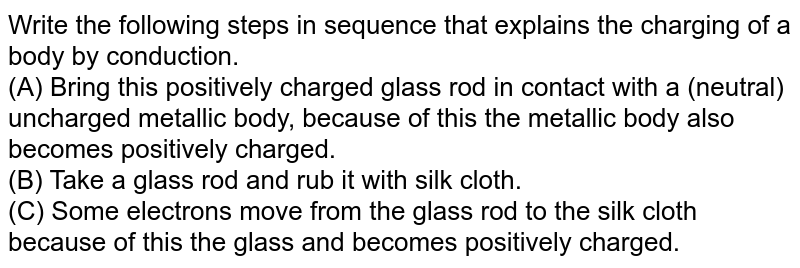 Write the following steps in sequence that explains the charging of a body by conduction. <br> (A) Bring this positively charged glass rod in contact with a  (neutral) uncharged metallic body, because of this the metallic body also becomes positively charged.  <br> (B) Take a glass rod and rub it with silk cloth. <br>  (C) Some electrons move from the glass rod to the silk cloth because of this the glass and becomes positively charged.