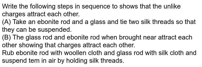 Write the following steps in sequence to shows  that the unlike charges attract each other.  <br> (A) Take an  ebonite rod and a glass and tie two silk threads so that they can be suspended. <br> (B) The glass rod and ebonite rod when brought near attract each other showing that charges attract each other. <br> Rub ebonite rod with woollen cloth and glass rod with silk cloth and suspend tem in air by holding silk threads.