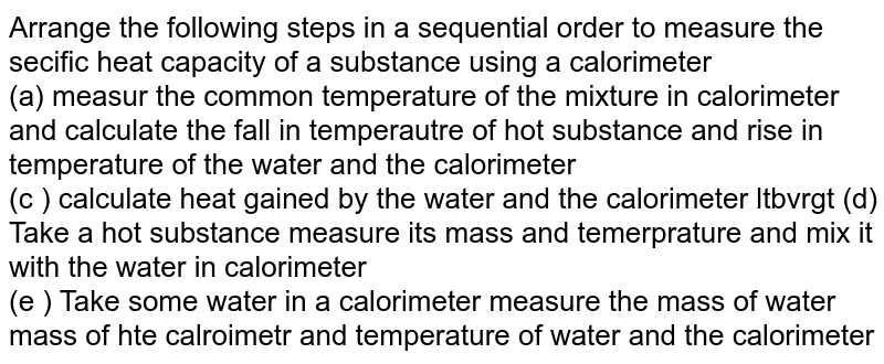 Arrange the following steps in a sequential order to measure the secific heat capacity of a substance using a calorimeter  <br> (a) measur the common temperature of the mixture in calorimeter  and calculate the fall in temperautre of hot substance and rise in temperature of the water and the calorimeter  <br> (c ) calculate heat gained by the water and the calorimeter  ltbvrgt (d) Take a hot substance measure its mass and temerprature and mix it with the water in calorimeter <br> (e ) Take some water in a calorimeter measure the mass of water mass of hte calroimetr and temperature of water and the calorimeter