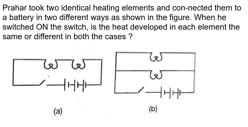 """Prahar took two identical heating elements and con-nected them to a battery in two different ways as shown in the figure. When  he switched ON the switch, is the heat developed in each element the same or different in both the cases ? <br> <img src=""""https://d10lpgp6xz60nq.cloudfront.net/physics_images/PS_PHY_VII_C06_E05_017_Q01.png"""" width=""""80%"""">"""