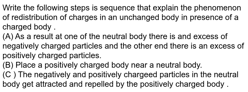 Write the following steps is sequence that explain the phenomenon of redistribution of charges in an unchanged  body in presence of a charged body . <br> (A) As a result at one of the neutral body there is and excess of negatively charged particles and the other end there is an excess of positively charged particles. <br> (B) Place a positively charged body near a neutral body. <br> (C ) The negatively and positively chargeed particles in the neutral body get attracted and repelled by the positively charged body .